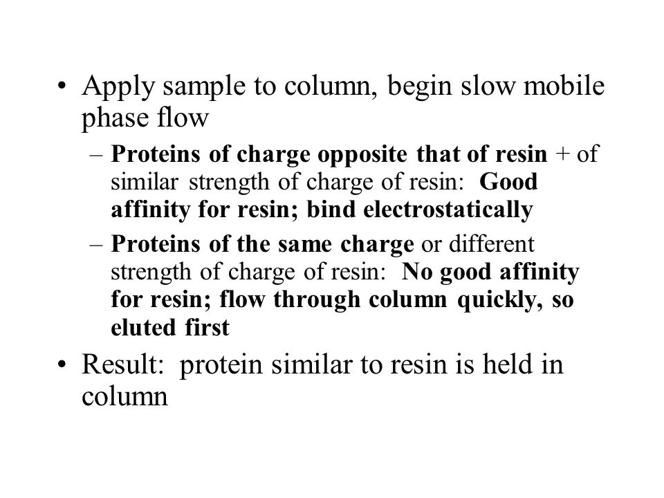 Apply sample to column, begin slow mobile phase flow –Proteins of charge opposite that of resin + of similar strength of charge of resin: Good affinity for resin; bind electrostatically –Proteins of the same charge or different strength of charge of resin: No good affinity for resin; flow through column quickly, so eluted first Result: protein similar to resin is held in column
