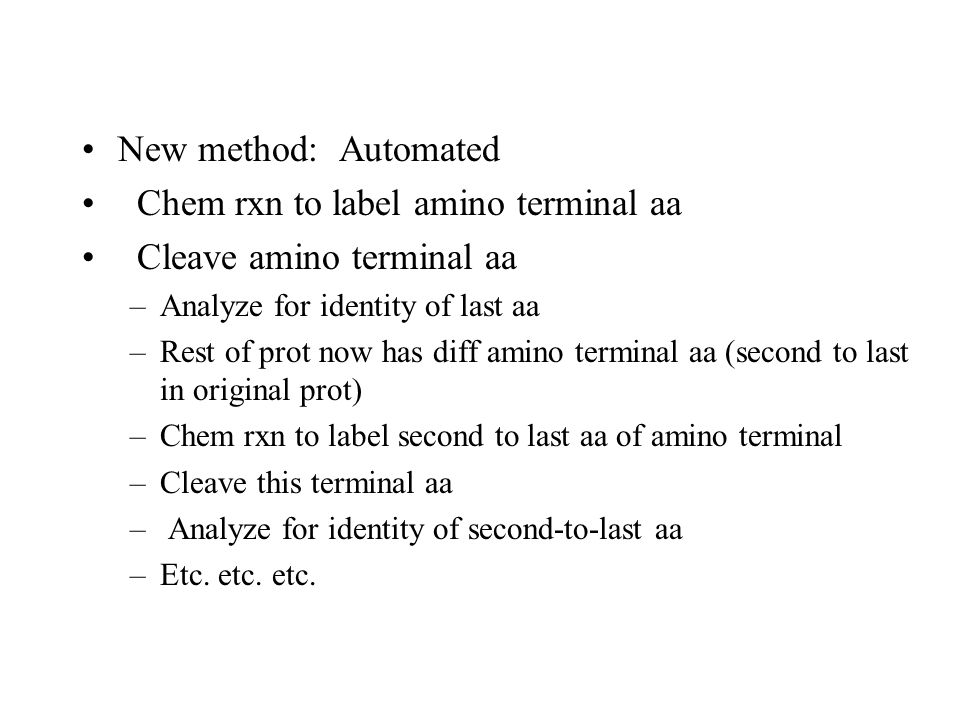 New method: Automated Chem rxn to label amino terminal aa Cleave amino terminal aa –Analyze for identity of last aa –Rest of prot now has diff amino terminal aa (second to last in original prot) –Chem rxn to label second to last aa of amino terminal –Cleave this terminal aa – Analyze for identity of second-to-last aa –Etc.