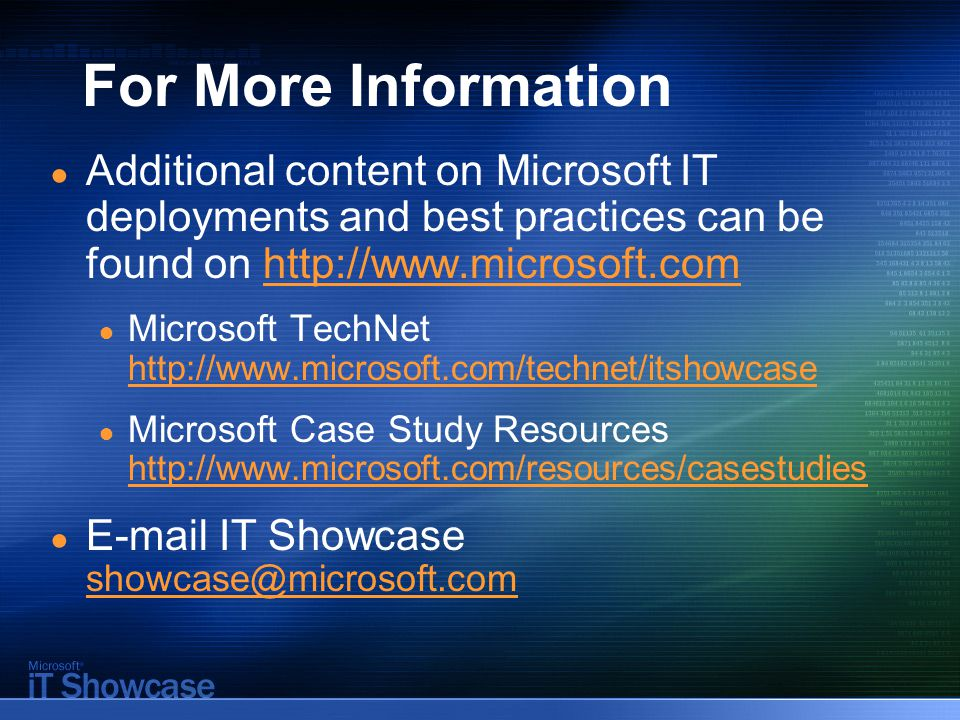 For More Information ● Additional content on Microsoft IT deployments and best practices can be found on   ● Microsoft TechNet     ● Microsoft Case Study Resources   ●  IT Showcase