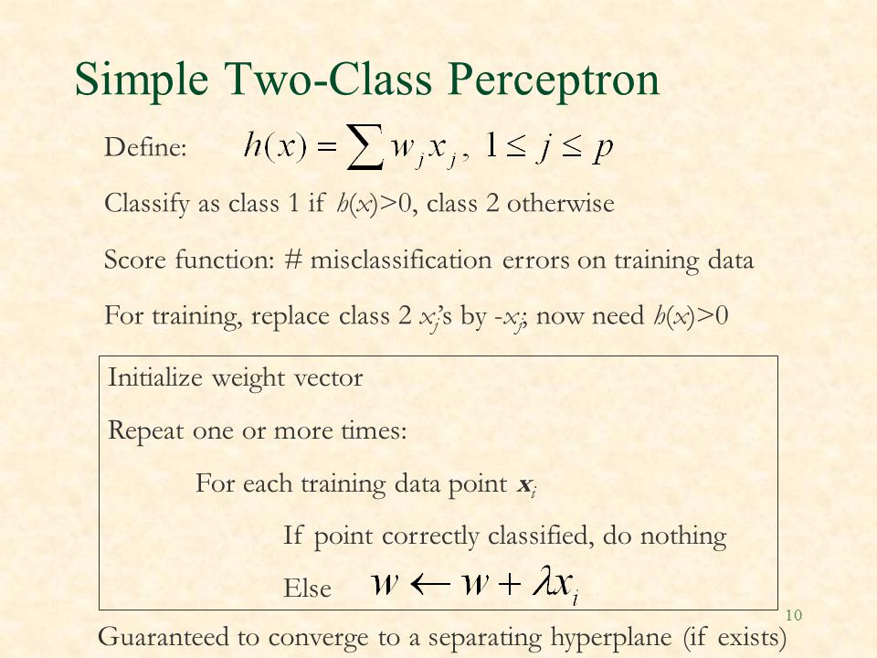 10 Simple Two-Class Perceptron Define: Classify as class 1 if h(x)>0, class 2 otherwise Score function: # misclassification errors on training data For training, replace class 2 x j 's by -x j ; now need h(x)>0 Initialize weight vector Repeat one or more times: For each training data point x i If point correctly classified, do nothing Else Guaranteed to converge to a separating hyperplane (if exists)