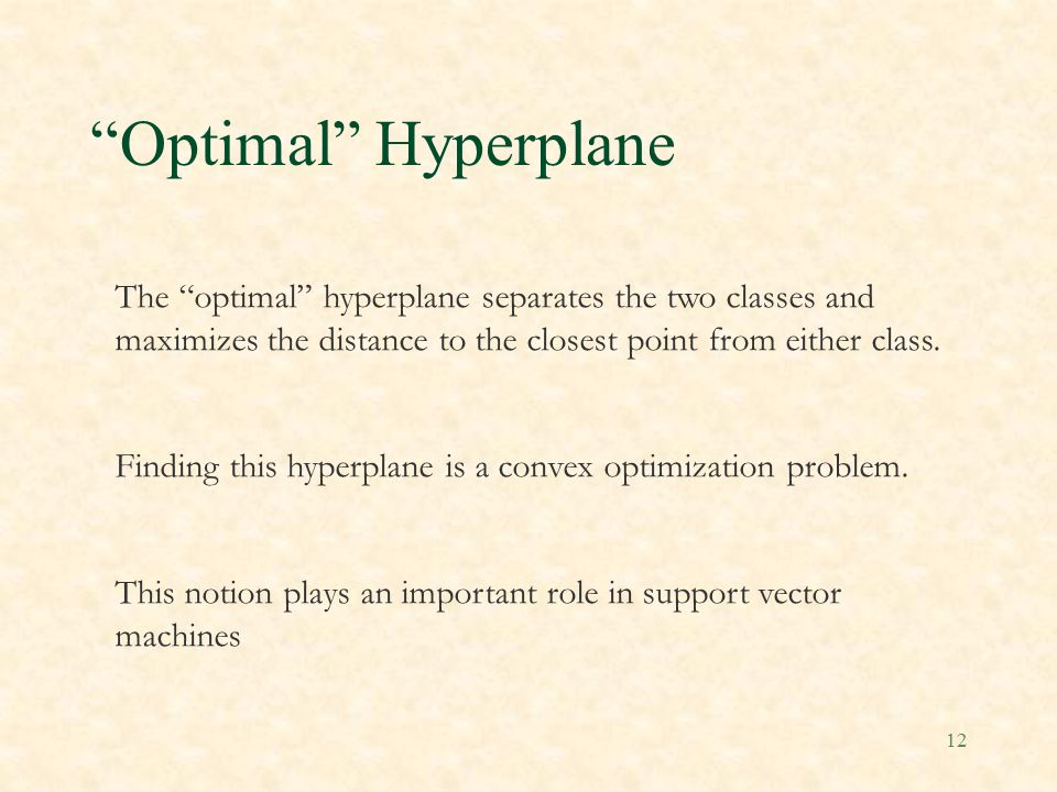 12 Optimal Hyperplane The optimal hyperplane separates the two classes and maximizes the distance to the closest point from either class.