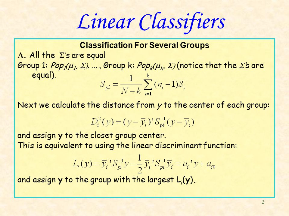 2 Linear Classifiers Classification For Several Groups  All the   's are equal Group 1: Pop 1  1,  Group k: Pop k  k,  (notice that the  's are equal).