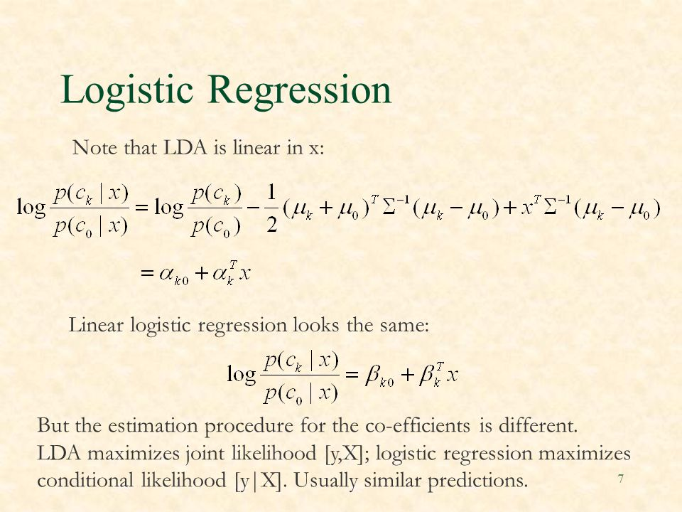 7 Logistic Regression Note that LDA is linear in x: Linear logistic regression looks the same: But the estimation procedure for the co-efficients is different.