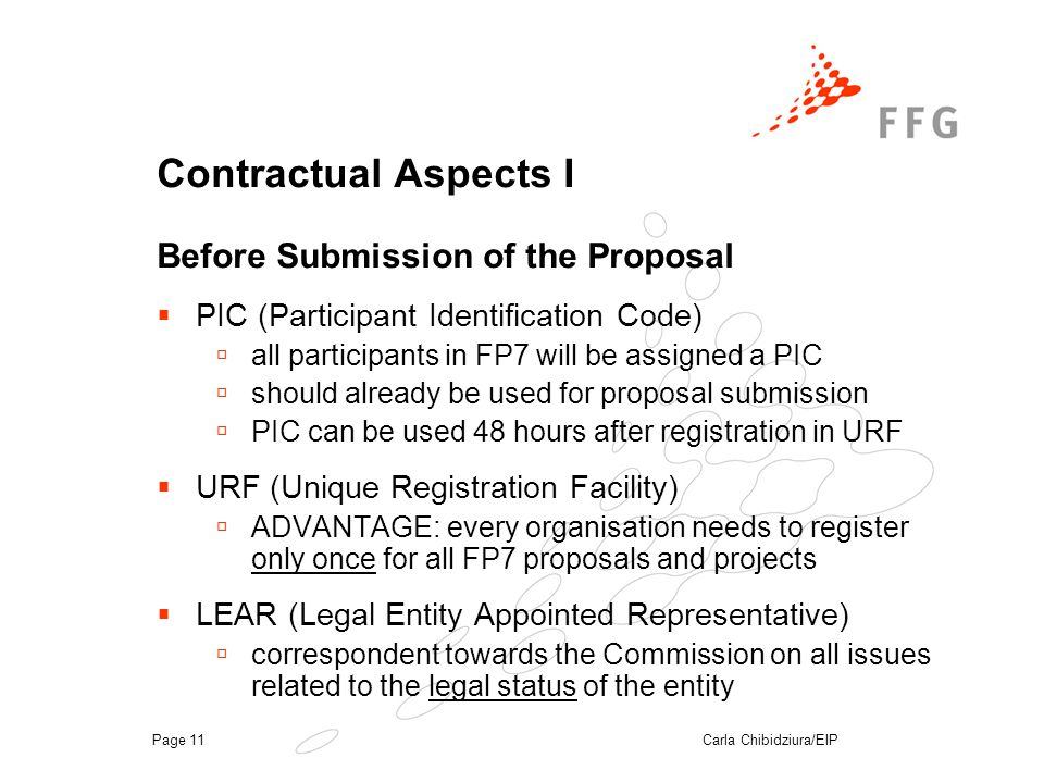 Carla Chibidziura/EIPPage 11 Contractual Aspects I Before Submission of the Proposal  PIC (Participant Identification Code)  all participants in FP7 will be assigned a PIC  should already be used for proposal submission  PIC can be used 48 hours after registration in URF  URF (Unique Registration Facility)  ADVANTAGE: every organisation needs to register only once for all FP7 proposals and projects  LEAR (Legal Entity Appointed Representative)  correspondent towards the Commission on all issues related to the legal status of the entity