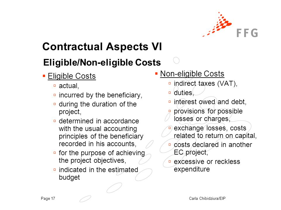 Carla Chibidziura/EIPPage 17 Contractual Aspects VI  Eligible Costs  actual,  incurred by the beneficiary,  during the duration of the project,  determined in accordance with the usual accounting principles of the beneficiary recorded in his accounts,  for the purpose of achieving the project objectives,  indicated in the estimated budget  Non-eligible Costs  indirect taxes (VAT),  duties,  interest owed and debt,  provisions for possible losses or charges,  exchange losses, costs related to return on capital,  costs declared in another EC project,  excessive or reckless expenditure Eligible/Non-eligible Costs