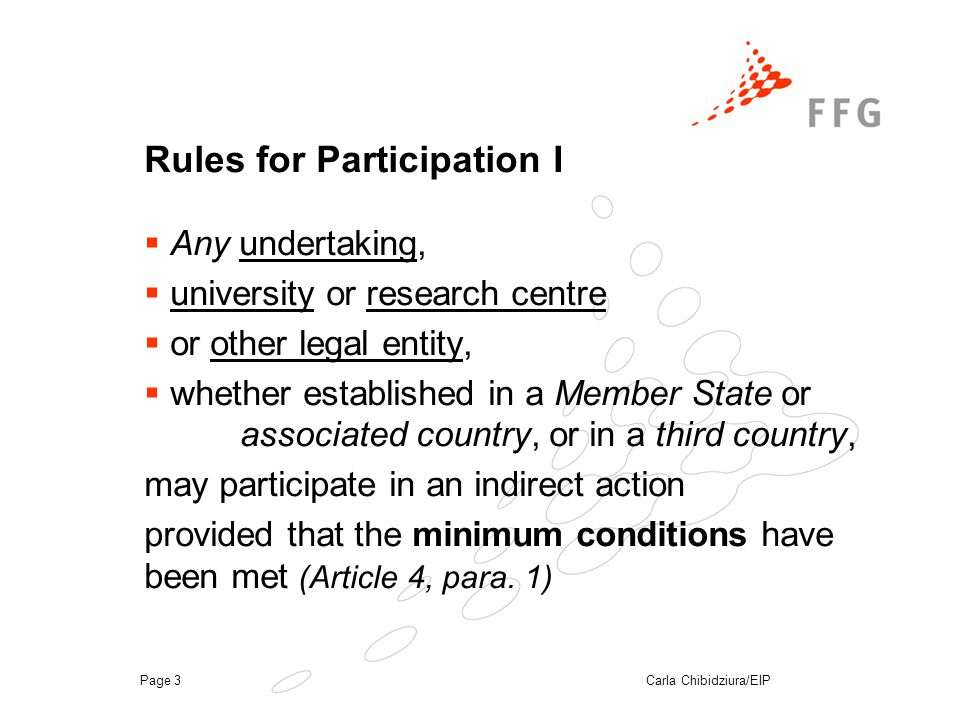 Carla Chibidziura/EIPPage 3 Rules for Participation I  Any undertaking,  university or research centre  or other legal entity,  whether established in a Member State or associated country, or in a third country, may participate in an indirect action provided that the minimum conditions have been met (Article 4, para.
