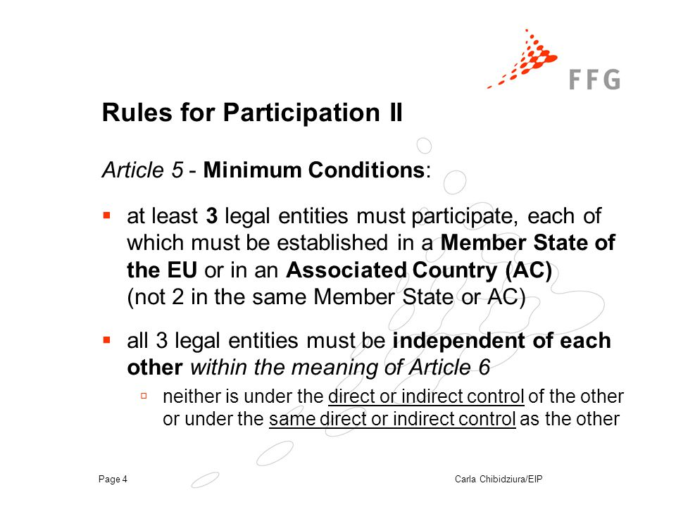 Carla Chibidziura/EIPPage 4 Rules for Participation II Article 5 - Minimum Conditions:  at least 3 legal entities must participate, each of which must be established in a Member State of the EU or in an Associated Country (AC) (not 2 in the same Member State or AC)  all 3 legal entities must be independent of each other within the meaning of Article 6  neither is under the direct or indirect control of the other or under the same direct or indirect control as the other
