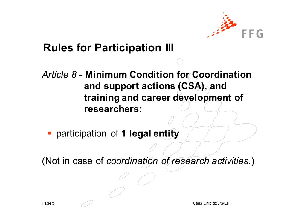 Carla Chibidziura/EIPPage 5 Rules for Participation III  participation of 1 legal entity (Not in case of coordination of research activities.) Article 8 - Minimum Condition for Coordination and support actions (CSA), and training and career development of researchers: