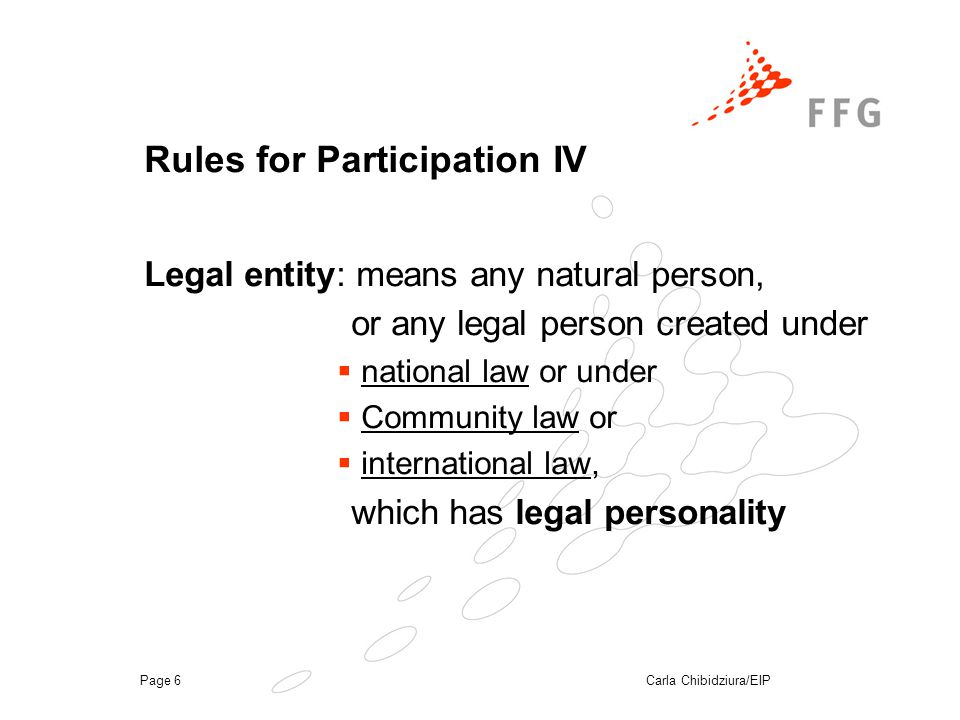 Carla Chibidziura/EIPPage 6 Rules for Participation IV Legal entity: means any natural person, or any legal person created under  national law or under  Community law or  international law, which has legal personality