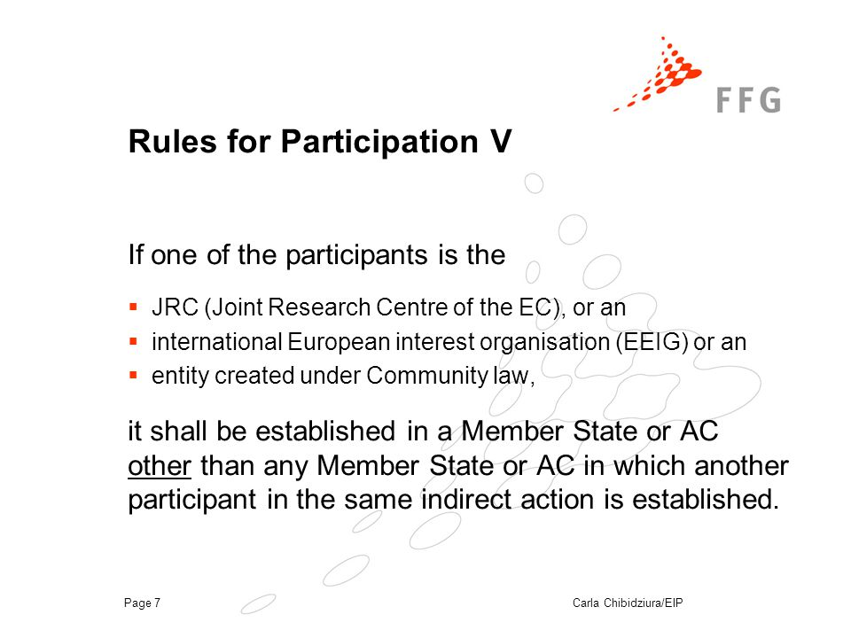 Carla Chibidziura/EIPPage 7 Rules for Participation V If one of the participants is the  JRC (Joint Research Centre of the EC), or an  international European interest organisation (EEIG) or an  entity created under Community law, it shall be established in a Member State or AC other than any Member State or AC in which another participant in the same indirect action is established.