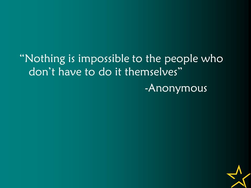 Nothing is impossible to the people who don't have to do it themselves -Anonymous