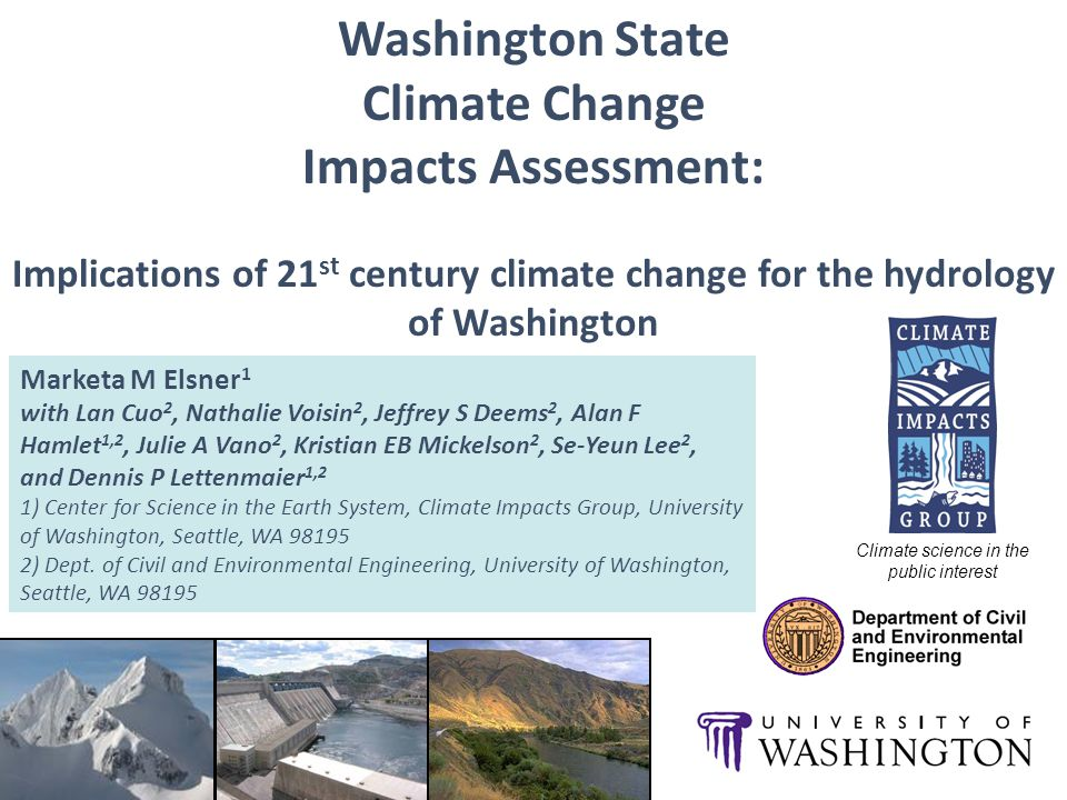Washington State Climate Change Impacts Assessment: Implications of 21 st century climate change for the hydrology of Washington Marketa M Elsner 1 with Lan Cuo 2, Nathalie Voisin 2, Jeffrey S Deems 2, Alan F Hamlet 1,2, Julie A Vano 2, Kristian EB Mickelson 2, Se-Yeun Lee 2, and Dennis P Lettenmaier 1,2 1) Center for Science in the Earth System, Climate Impacts Group, University of Washington, Seattle, WA ) Dept.