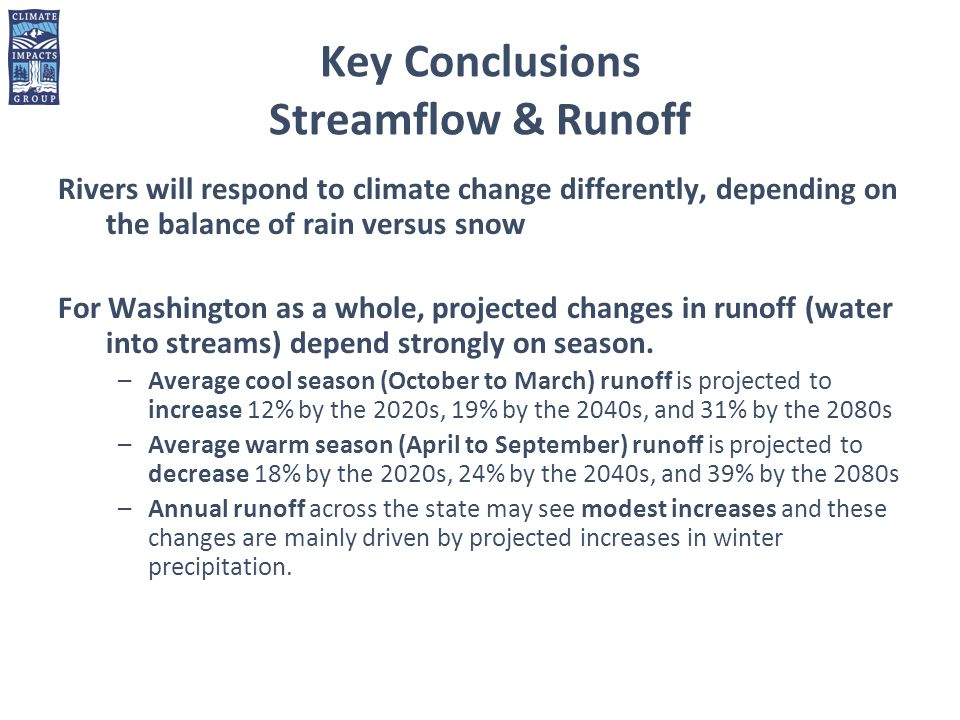 Key Conclusions Streamflow & Runoff Rivers will respond to climate change differently, depending on the balance of rain versus snow For Washington as a whole, projected changes in runoff (water into streams) depend strongly on season.