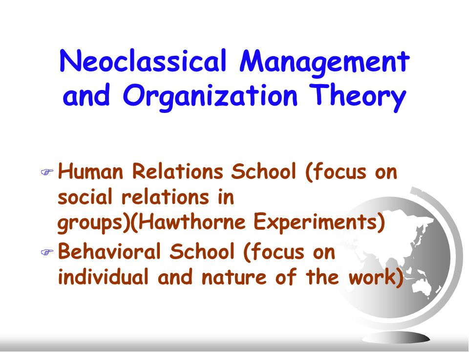 Neoclassical Management and Organization Theory F Human Relations School (focus on social relations in groups)(Hawthorne Experiments) F Behavioral School (focus on individual and nature of the work)