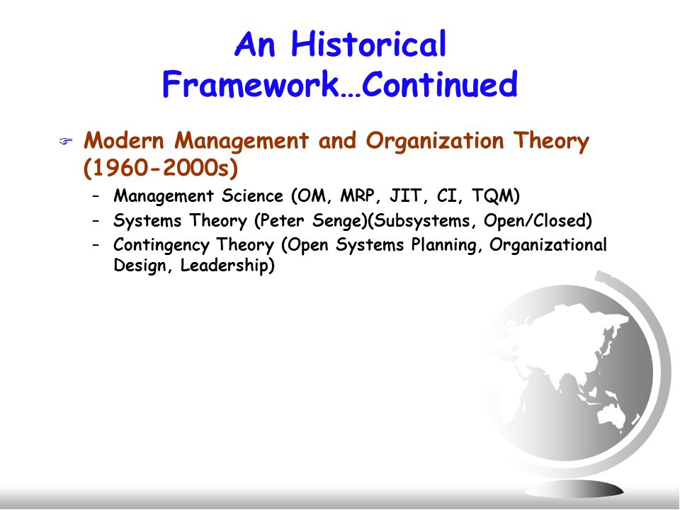 An Historical Framework…Continued F Modern Management and Organization Theory (1960-2000s) –Management Science (OM, MRP, JIT, CI, TQM) –Systems Theory