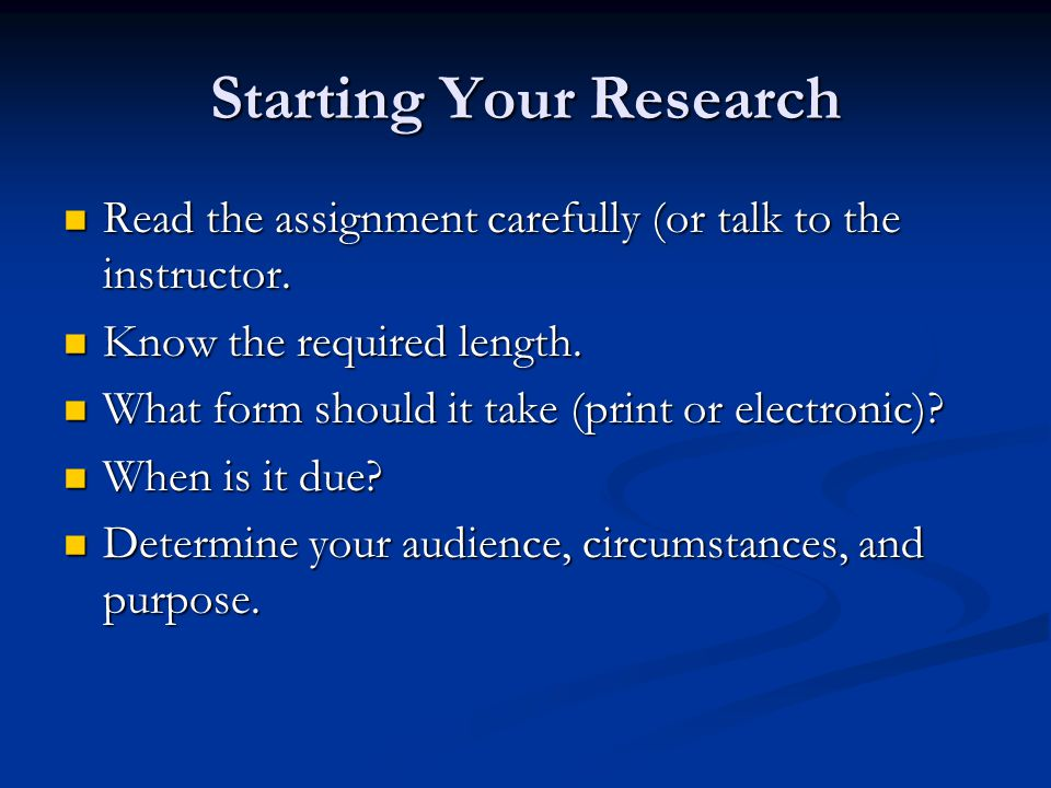 Starting Your Research Read the assignment carefully (or talk to the instructor.