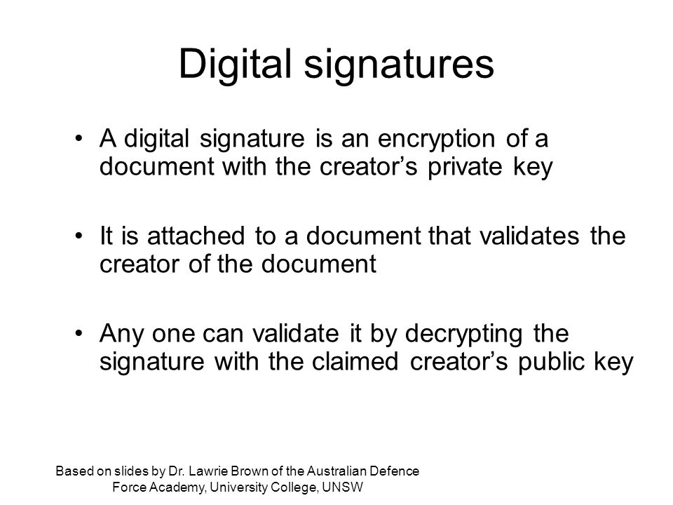 Digital signatures A digital signature is an encryption of a document with the creator's private key It is attached to a document that validates the creator of the document Any one can validate it by decrypting the signature with the claimed creator's public key Based on slides by Dr.
