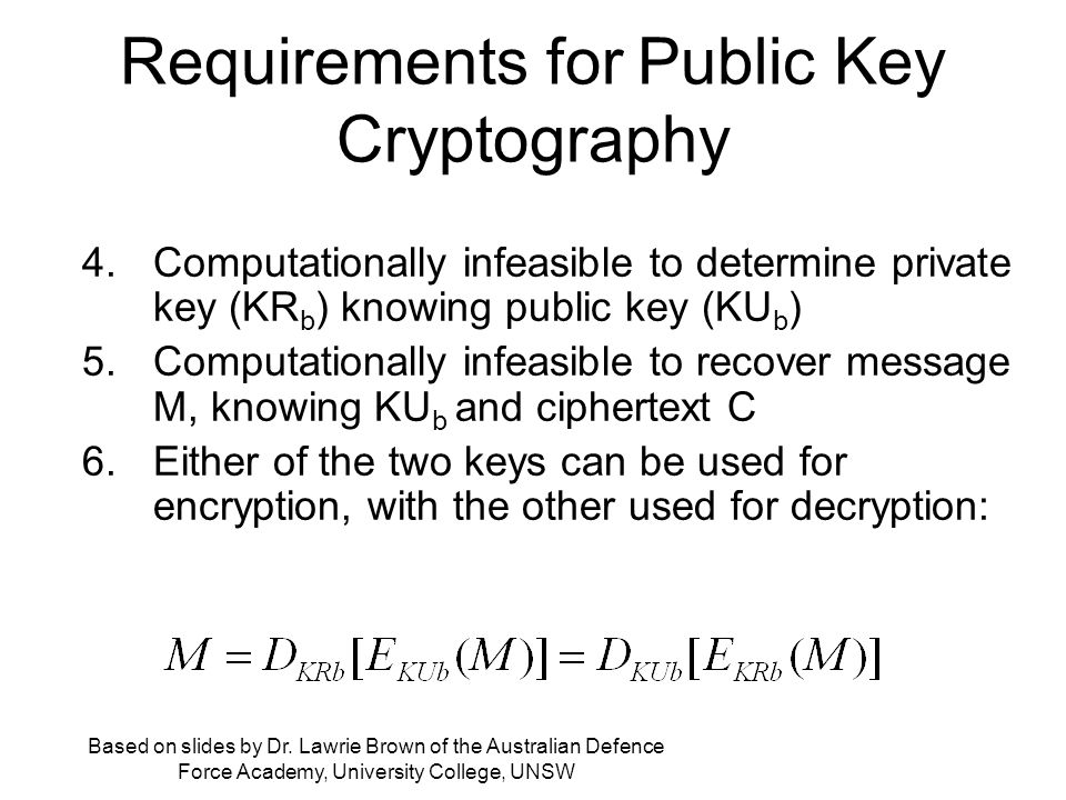 Requirements for Public Key Cryptography 4.Computationally infeasible to determine private key (KR b ) knowing public key (KU b ) 5.Computationally infeasible to recover message M, knowing KU b and ciphertext C 6.Either of the two keys can be used for encryption, with the other used for decryption: Based on slides by Dr.