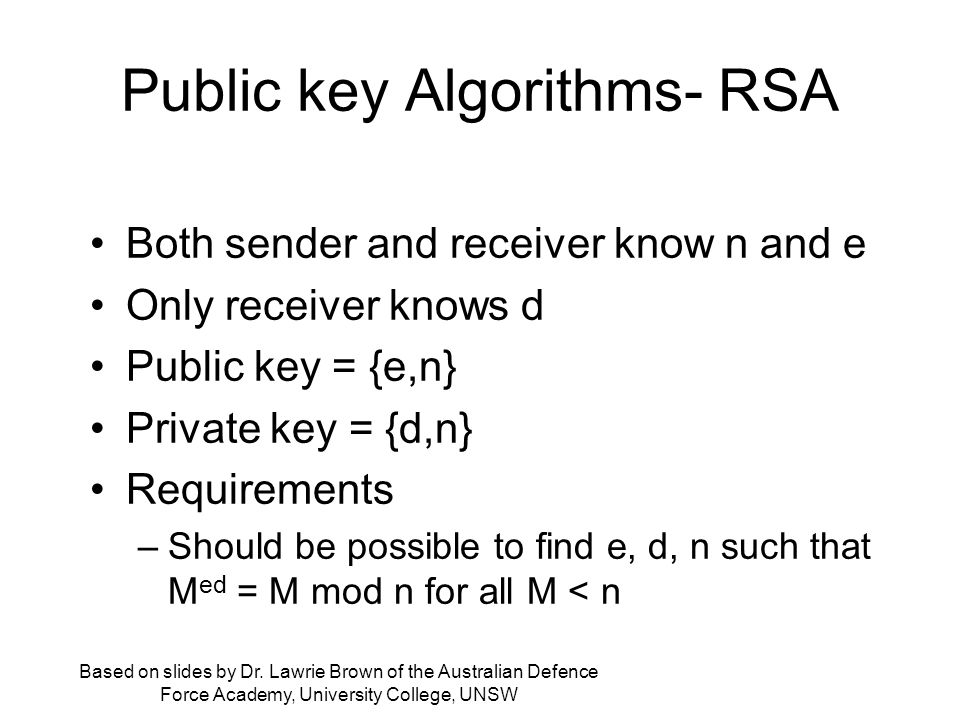Public key Algorithms- RSA Both sender and receiver know n and e Only receiver knows d Public key = {e,n} Private key = {d,n} Requirements –Should be possible to find e, d, n such that M ed = M mod n for all M < n Based on slides by Dr.