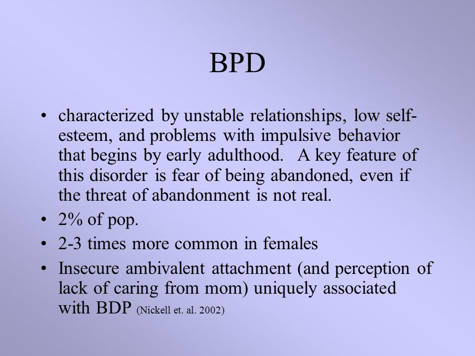 BPD characterized by unstable relationships, low self- esteem, and problems with impulsive behavior that begins by early adulthood.