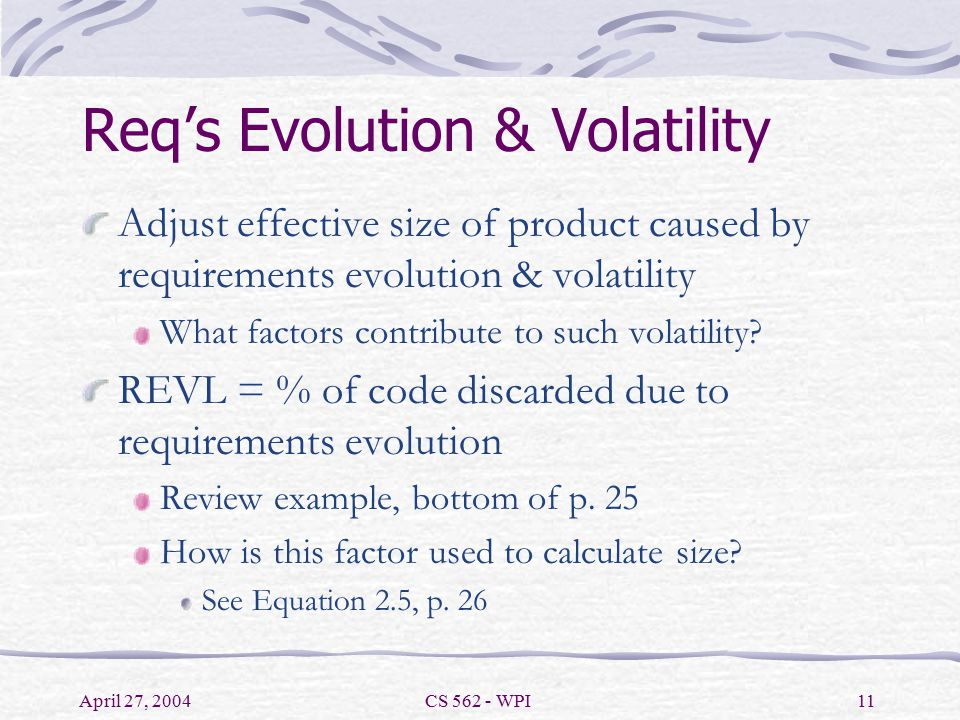 April 27, 2004CS 562 - WPI11 Req's Evolution & Volatility Adjust effective size of product caused by requirements evolution & volatility What factors contribute to such volatility.