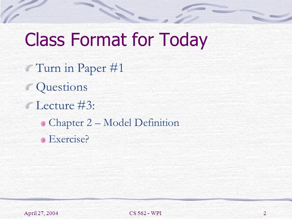 April 27, 2004CS 562 - WPI2 Class Format for Today Turn in Paper #1 Questions Lecture #3: Chapter 2 – Model Definition Exercise