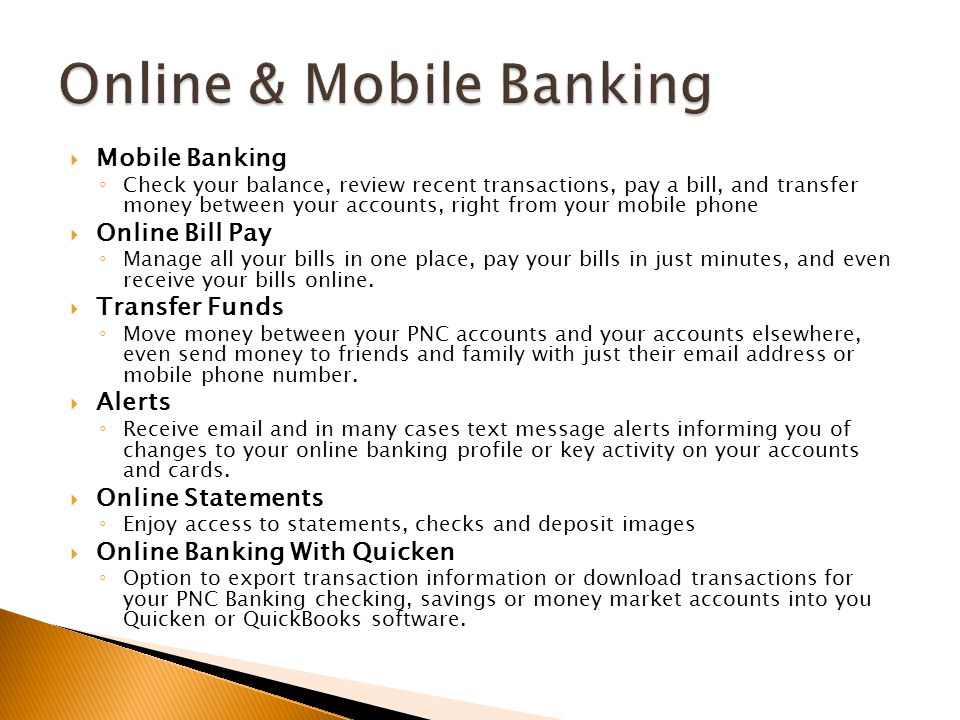  Mobile Banking ◦ Check your balance, review recent transactions, pay a bill, and transfer money between your accounts, right from your mobile phone  Online Bill Pay ◦ Manage all your bills in one place, pay your bills in just minutes, and even receive your bills online.
