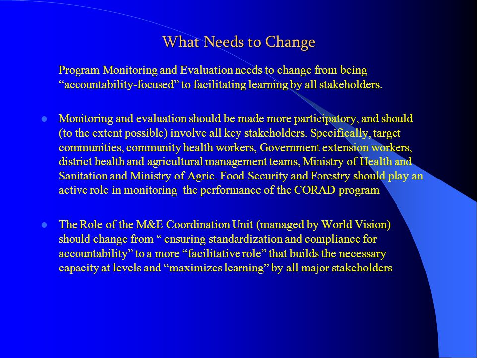What Needs to Change Program Monitoring and Evaluation needs to change from being accountability-focused to facilitating learning by all stakeholders.