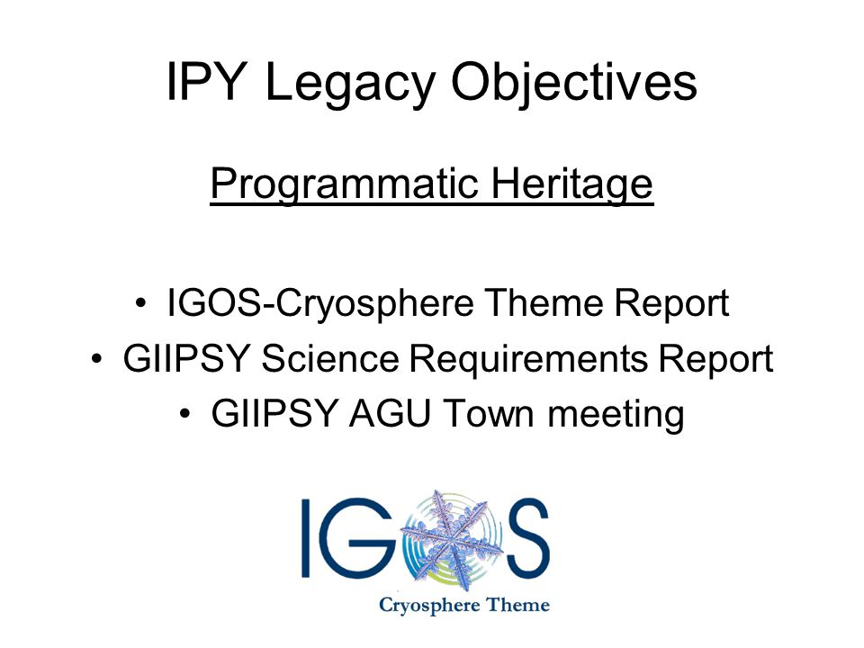 IPY Legacy Objectives Programmatic Heritage IGOS-Cryosphere Theme Report GIIPSY Science Requirements Report GIIPSY AGU Town meeting