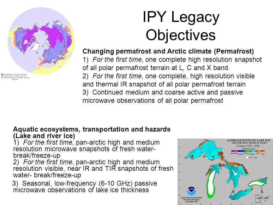 IPY Legacy Objectives Aquatic ecosystems, transportation and hazards (Lake and river ice) 1) For the first time, pan-arctic high and medium resolution microwave snapshots of fresh water- break/freeze-up 2) For the first time, pan-arctic high and medium resolution visible, near IR and TIR snapshots of fresh water- break/freeze-up 3) Seasonal, low-frequency (6-10 GHz) passive microwave observations of lake ice thickness Changing permafrost and Arctic climate (Permafrost) 1) For the first time, one complete high resolution snapshot of all polar permafrost terrain at L, C and X band.