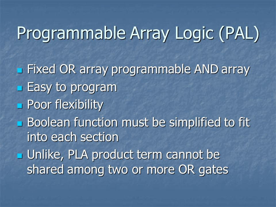 Programmable Array Logic (PAL) Fixed OR array programmable AND array Fixed OR array programmable AND array Easy to program Easy to program Poor flexibility Poor flexibility Boolean function must be simplified to fit into each section Boolean function must be simplified to fit into each section Unlike, PLA product term cannot be shared among two or more OR gates Unlike, PLA product term cannot be shared among two or more OR gates