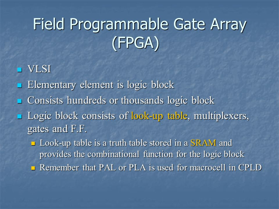 Field Programmable Gate Array (FPGA) VLSI VLSI Elementary element is logic block Elementary element is logic block Consists hundreds or thousands logic block Consists hundreds or thousands logic block Logic block consists of look-up table, multiplexers, gates and F.F.