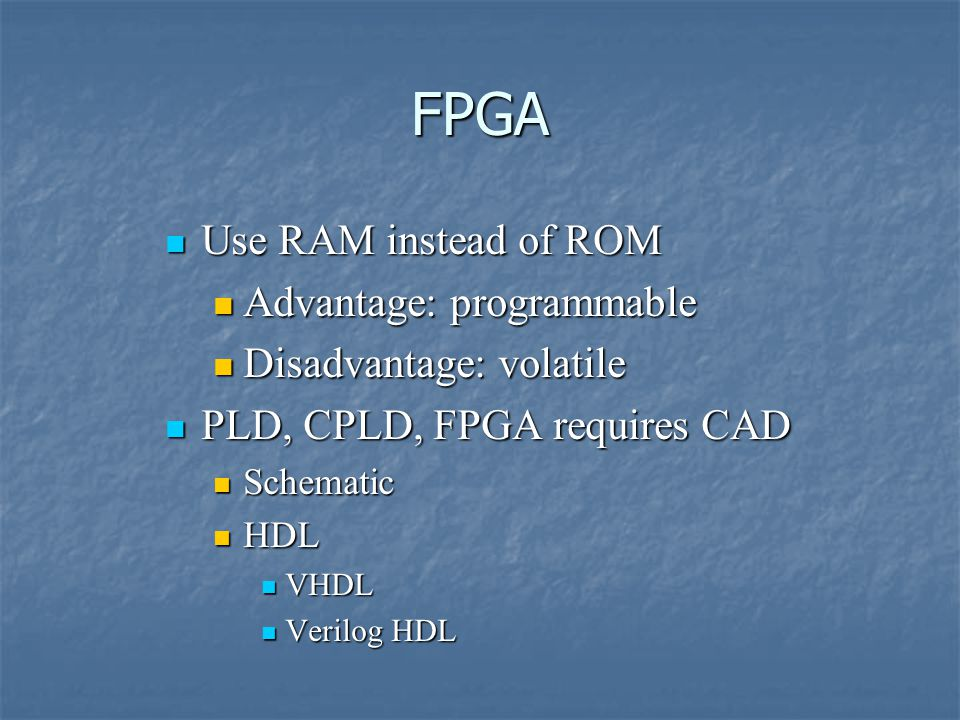FPGA Use RAM instead of ROM Use RAM instead of ROM Advantage: programmable Advantage: programmable Disadvantage: volatile Disadvantage: volatile PLD, CPLD, FPGA requires CAD PLD, CPLD, FPGA requires CAD Schematic Schematic HDL HDL VHDL VHDL Verilog HDL Verilog HDL