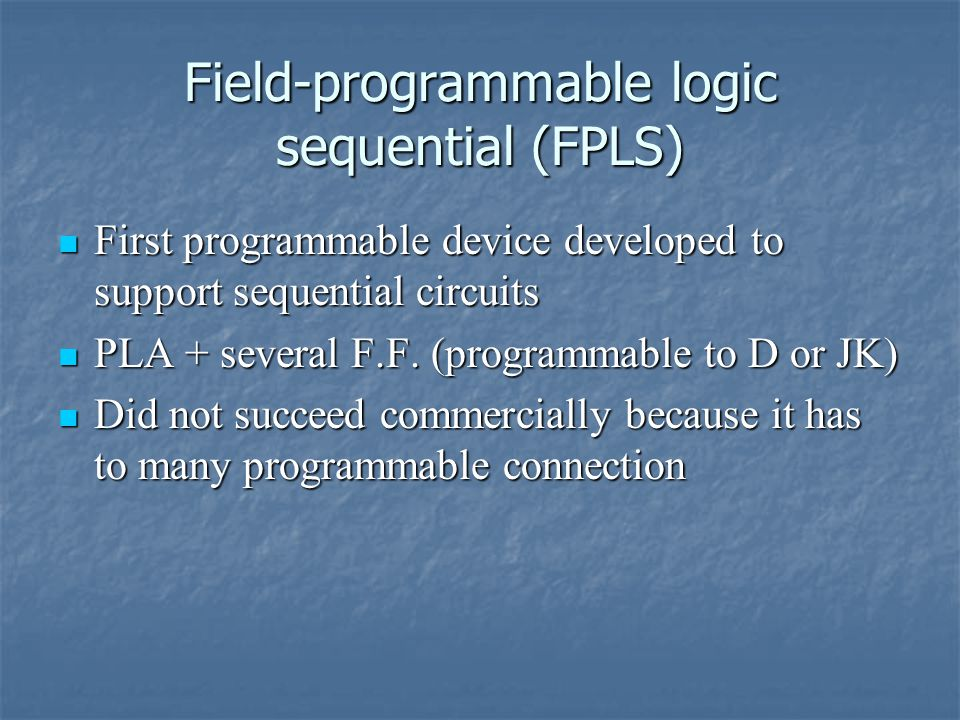 Field-programmable logic sequential (FPLS) First programmable device developed to support sequential circuits First programmable device developed to support sequential circuits PLA + several F.F.