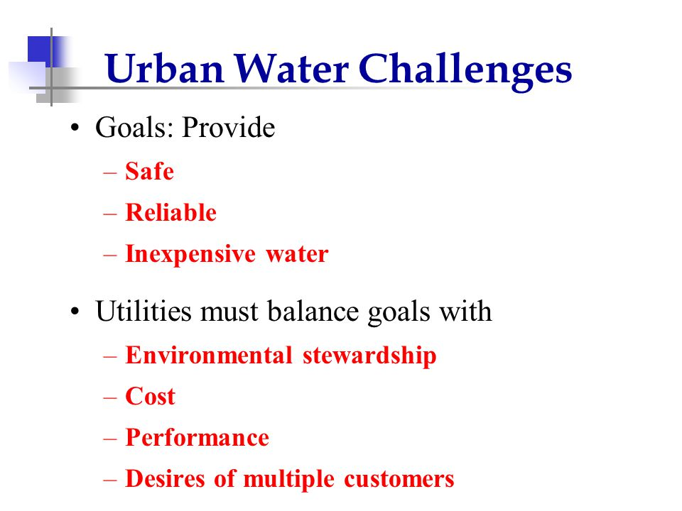Urban Water Challenges Goals: Provide –Safe –Reliable –Inexpensive water Utilities must balance goals with –Environmental stewardship –Cost –Performance –Desires of multiple customers