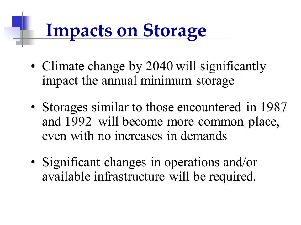 Impacts on Storage Climate change by 2040 will significantly impact the annual minimum storage Storages similar to those encountered in 1987 and 1992 will become more common place, even with no increases in demands Significant changes in operations and/or available infrastructure will be required.