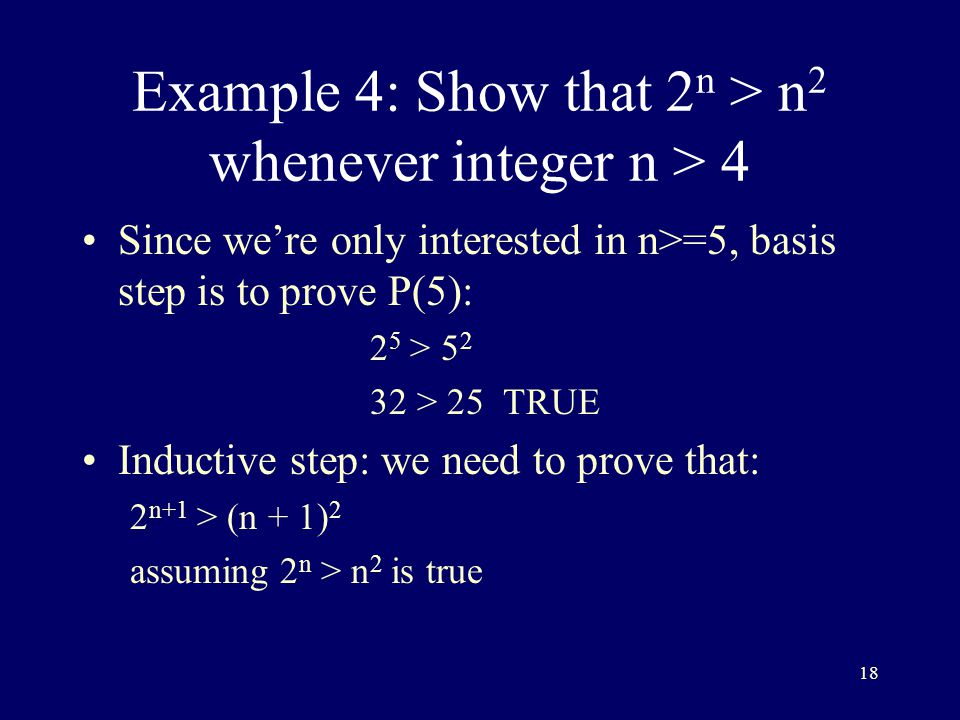 18 Example 4: Show that 2 n > n 2 whenever integer n > 4 Since we're only interested in n>=5, basis step is to prove P(5): 2 5 > > 25 TRUE Inductive step: we need to prove that: 2 n+1 > (n + 1) 2 assuming 2 n > n 2 is true