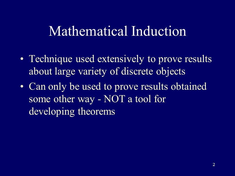 2 Technique used extensively to prove results about large variety of discrete objects Can only be used to prove results obtained some other way - NOT a tool for developing theorems