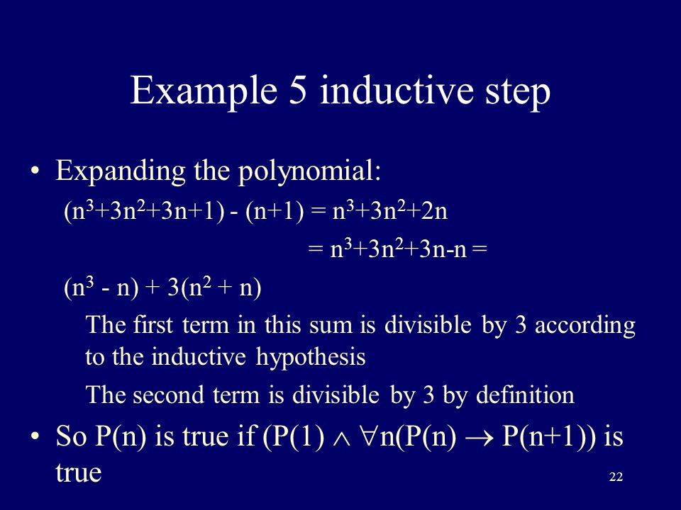 22 Example 5 inductive step Expanding the polynomial: (n 3 +3n 2 +3n+1) - (n+1) = n 3 +3n 2 +2n = n 3 +3n 2 +3n-n = (n 3 - n) + 3(n 2 + n) The first term in this sum is divisible by 3 according to the inductive hypothesis The second term is divisible by 3 by definition So P(n) is true if (P(1)   n(P(n)  P(n+1)) is true