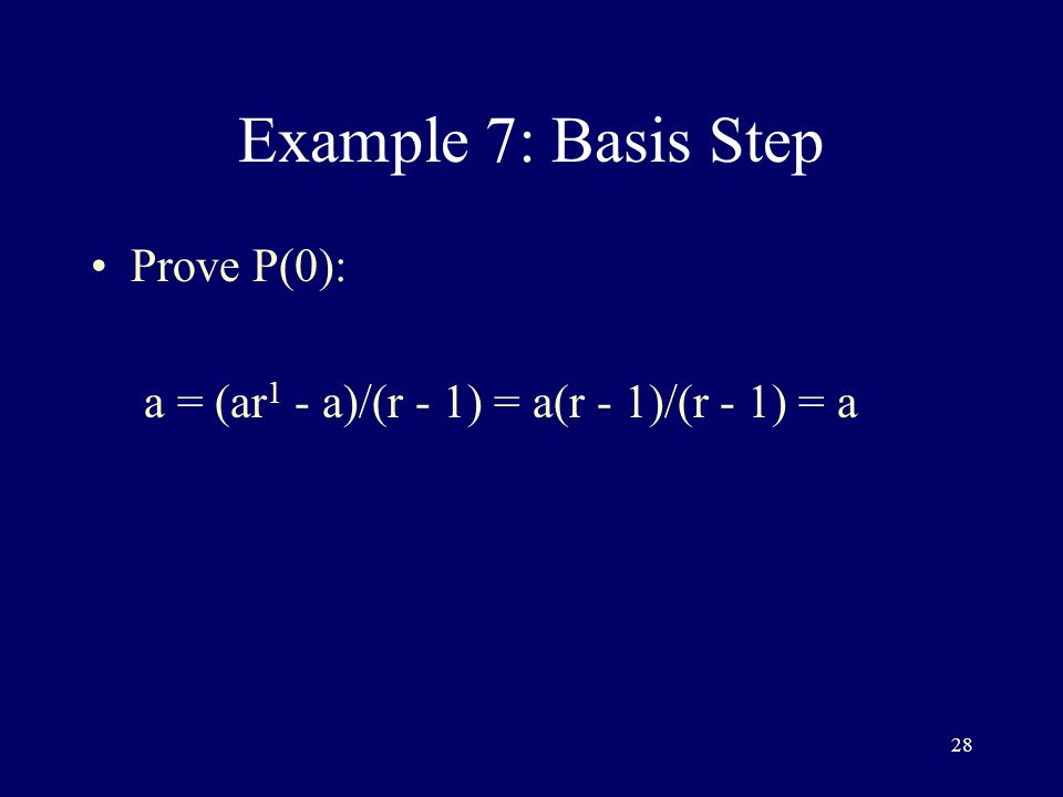 28 Example 7: Basis Step Prove P(0): a = (ar 1 - a)/(r - 1) = a(r - 1)/(r - 1) = a