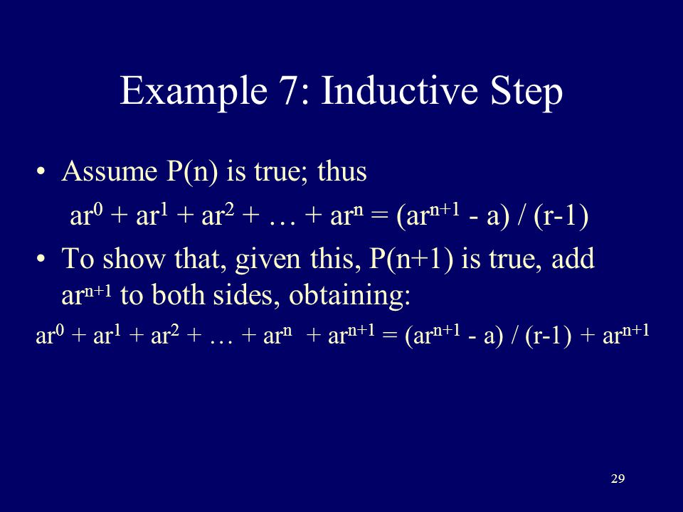 29 Example 7: Inductive Step Assume P(n) is true; thus ar 0 + ar 1 + ar 2 + … + ar n = (ar n+1 - a) / (r-1) To show that, given this, P(n+1) is true, add ar n+1 to both sides, obtaining: ar 0 + ar 1 + ar 2 + … + ar n + ar n+1 = (ar n+1 - a) / (r-1) + ar n+1