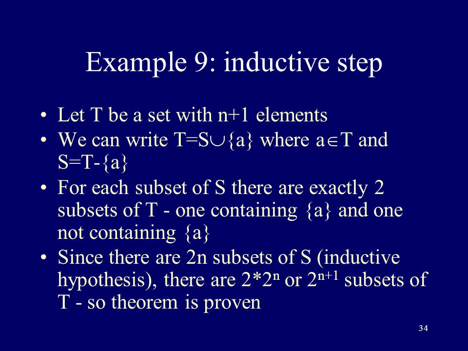 34 Example 9: inductive step Let T be a set with n+1 elements We can write T=S  {a} where a  T and S=T-{a} For each subset of S there are exactly 2 subsets of T - one containing {a} and one not containing {a} Since there are 2n subsets of S (inductive hypothesis), there are 2*2 n or 2 n+1 subsets of T - so theorem is proven