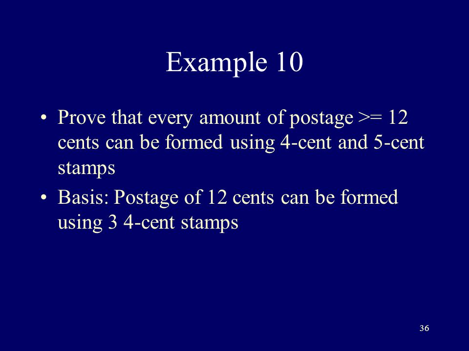 36 Example 10 Prove that every amount of postage >= 12 cents can be formed using 4-cent and 5-cent stamps Basis: Postage of 12 cents can be formed using 3 4-cent stamps