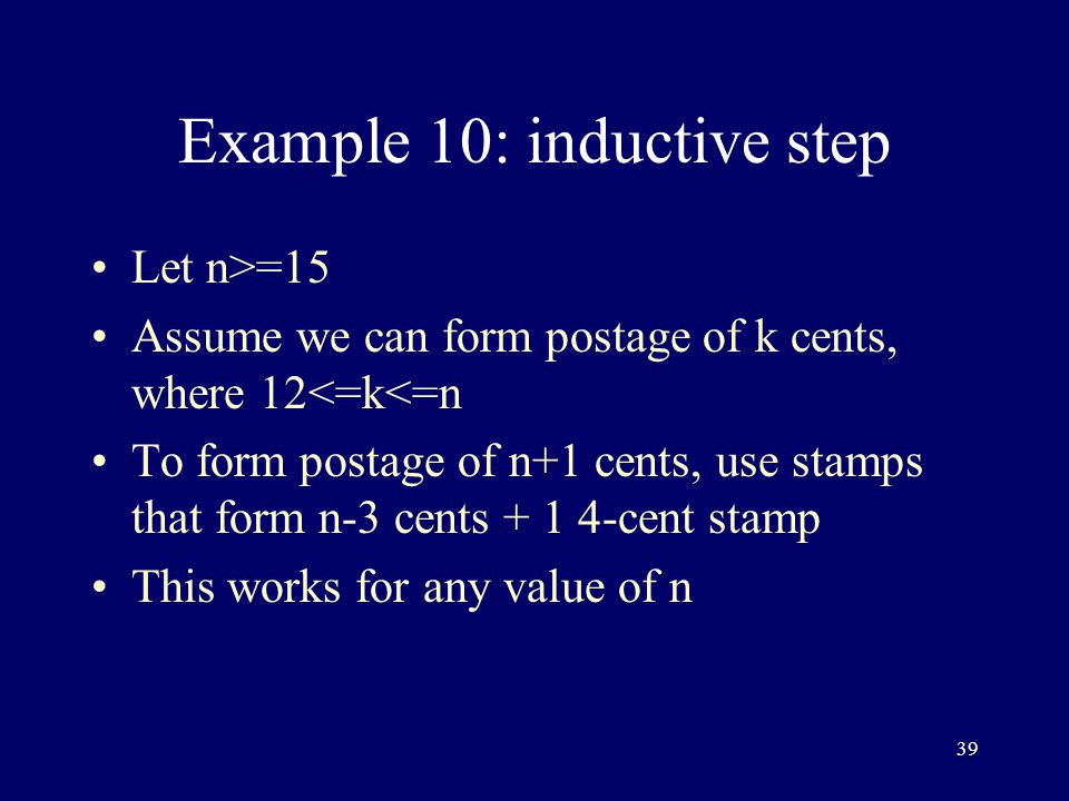 39 Example 10: inductive step Let n>=15 Assume we can form postage of k cents, where 12<=k<=n To form postage of n+1 cents, use stamps that form n-3 cents cent stamp This works for any value of n