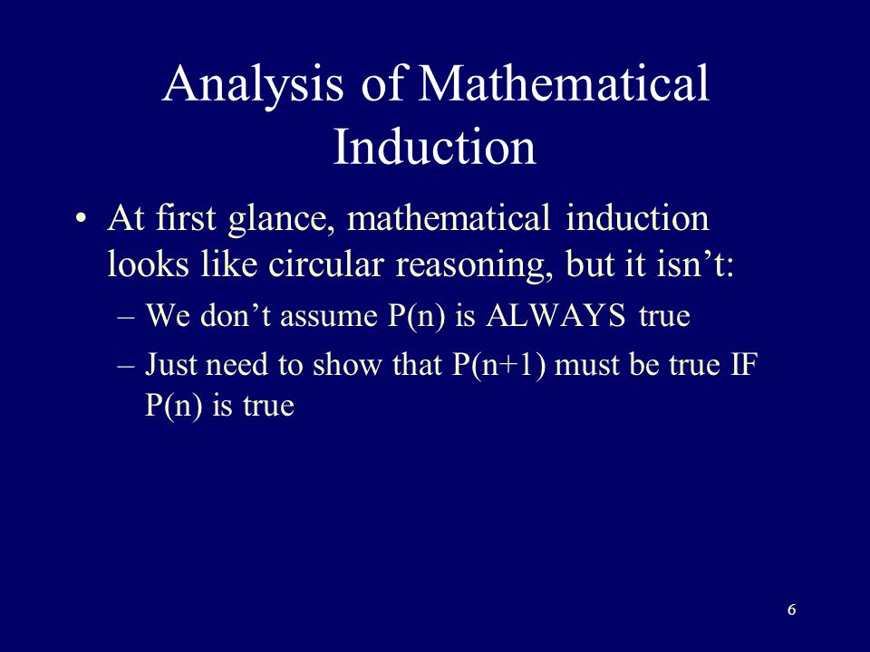6 Analysis of Mathematical Induction At first glance, mathematical induction looks like circular reasoning, but it isn't: –We don't assume P(n) is ALWAYS true –Just need to show that P(n+1) must be true IF P(n) is true