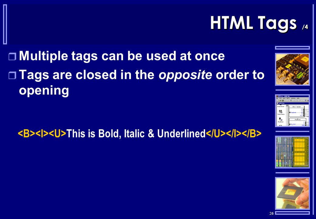 26 HTML Tags /4  Multiple tags can be used at once  Tags are closed in the opposite order to opening This is Bold, Italic & Underlined