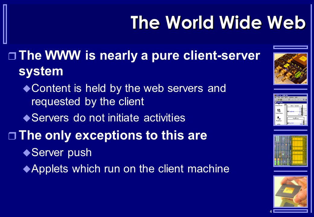 4 The World Wide Web  The WWW is nearly a pure client-server system  Content is held by the web servers and requested by the client  Servers do not initiate activities  The only exceptions to this are  Server push  Applets which run on the client machine