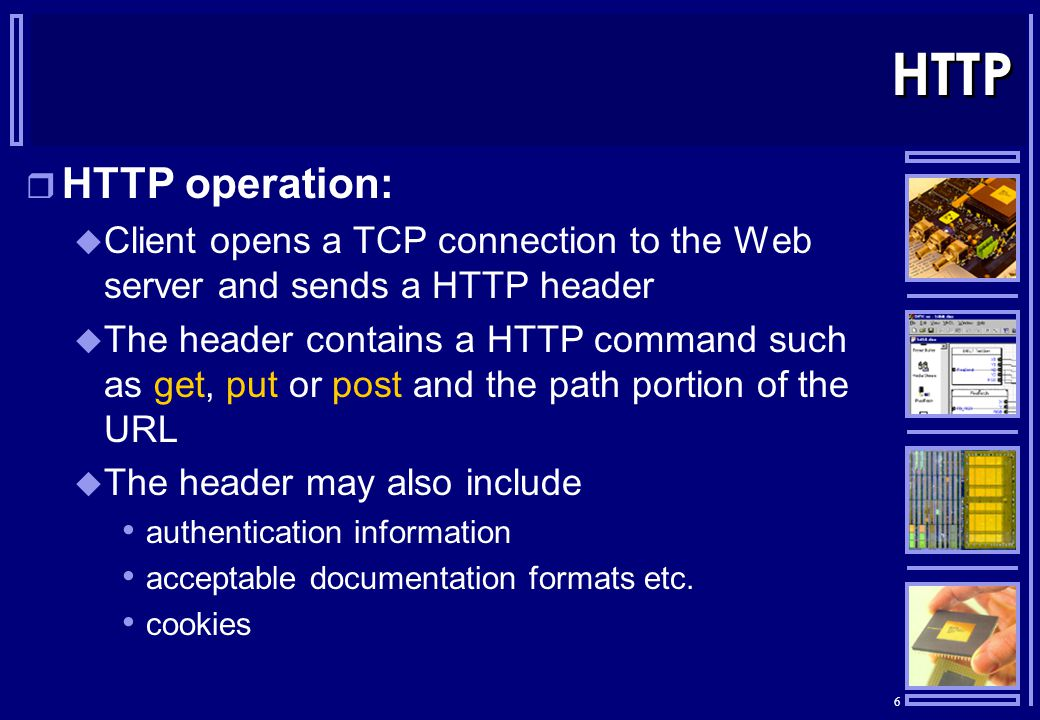 6 HTTP  HTTP operation:  Client opens a TCP connection to the Web server and sends a HTTP header  The header contains a HTTP command such as get, put or post and the path portion of the URL  The header may also include authentication information acceptable documentation formats etc.