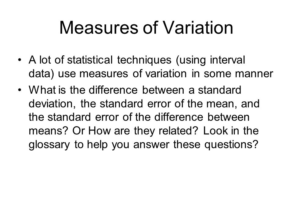 Measures of Variation A lot of statistical techniques (using interval data) use measures of variation in some manner What is the difference between a standard deviation, the standard error of the mean, and the standard error of the difference between means.