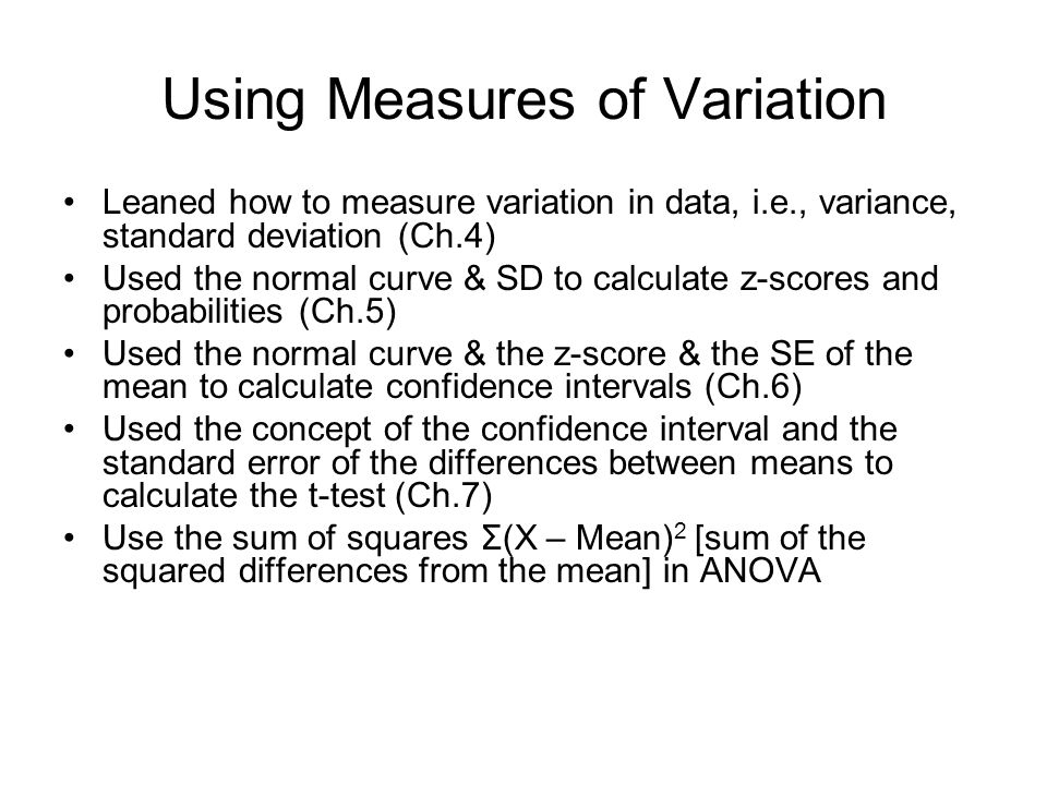 Using Measures of Variation Leaned how to measure variation in data, i.e., variance, standard deviation (Ch.4) Used the normal curve & SD to calculate z-scores and probabilities (Ch.5) Used the normal curve & the z-score & the SE of the mean to calculate confidence intervals (Ch.6) Used the concept of the confidence interval and the standard error of the differences between means to calculate the t-test (Ch.7) Use the sum of squares Σ(X – Mean) 2 [sum of the squared differences from the mean] in ANOVA